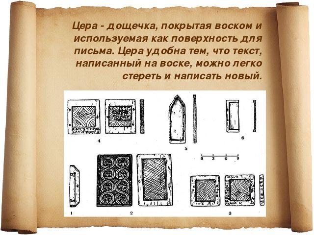 Цера - дощечка, покрытая воском и используемая как поверхность для письма. Це...