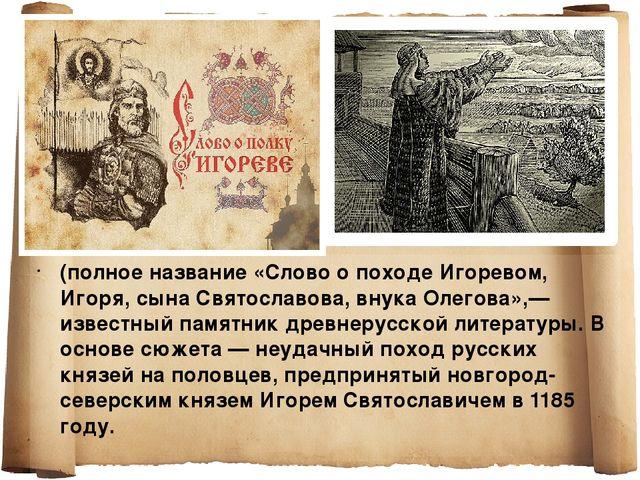 (полное название «Слово о походе Игоревом, Игоря, сына Святославова, внука Ол...