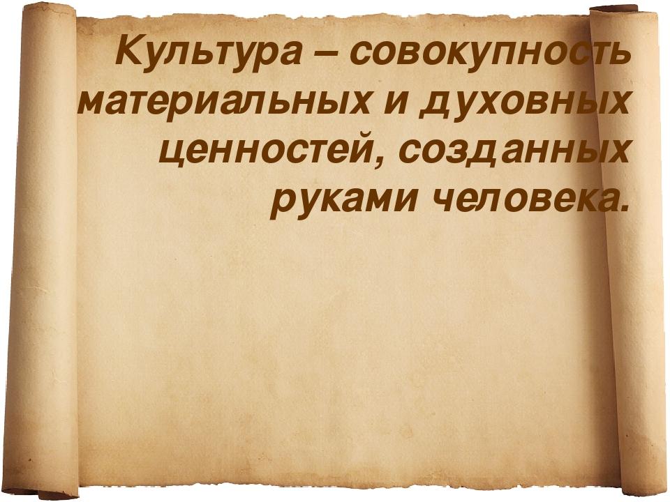 Культура – совокупность материальных и духовных ценностей, созданных руками ч...