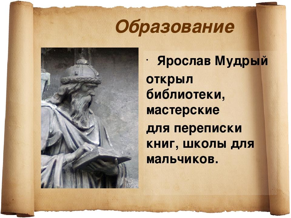 Образование Ярослав Мудрый открыл библиотеки, мастерские для переписки книг,...