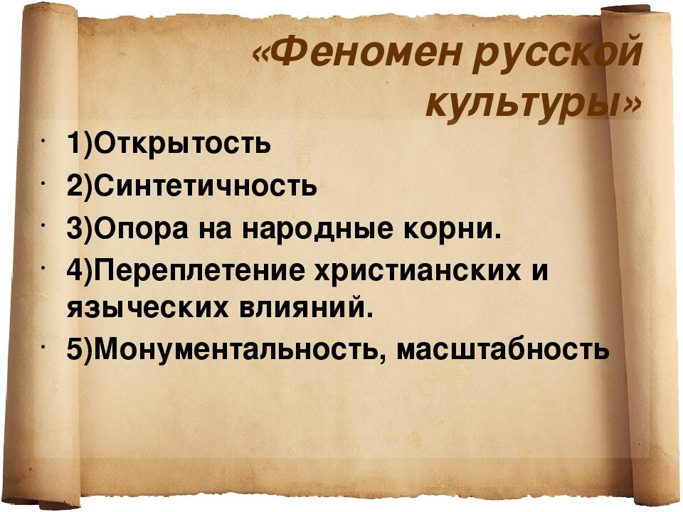 «Феномен русской культуры» 1)Открытость 2)Синтетичность 3)Опора на народные к...