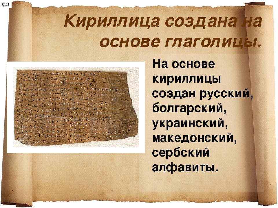 Кириллица создана на основе глаголицы. На основе кириллицы создан русский, бо...