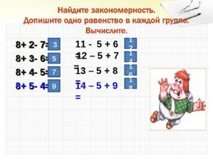 8+ 2- 7= 8+ 3- 6= 8+ 4- 5= 8+ 5- 4= 3 5 7 9 12 14 16 18 11 - 5 + 6 = 12 – 5
