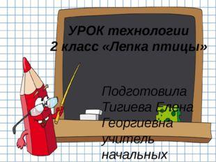 УРОК технологии 2 класс «Лепка птицы» Подготовила Тигиева Елена Георгиевна уч
