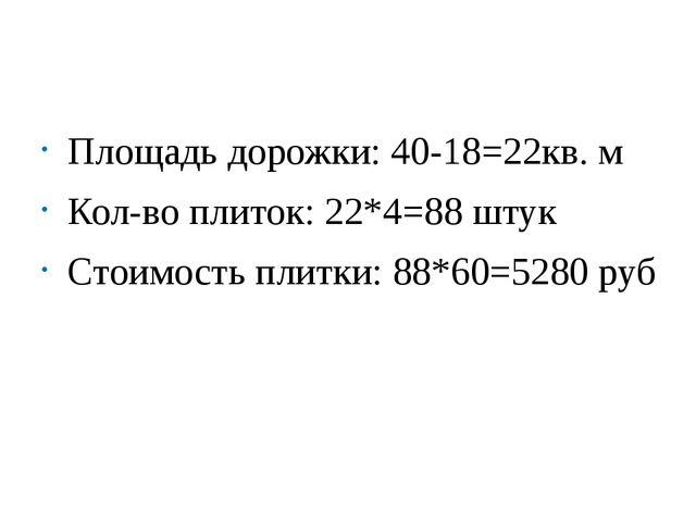 Площадь дорожки: 40-18=22кв. м Кол-во плиток: 22*4=88 штук Стоимость плитки:...