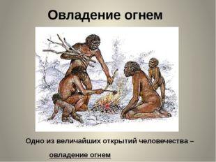 Овладение огнем Одно из величайших открытий человечества – овладение огнем