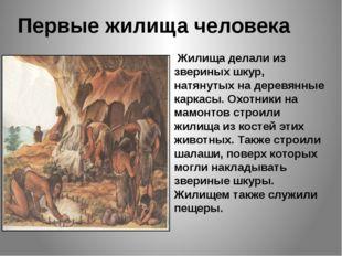 Первые жилища человека Жилища делали из звериных шкур, натянутых на деревянны