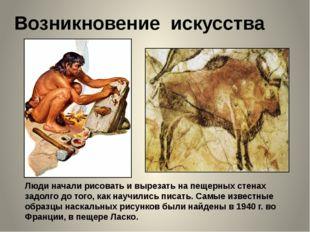 Возникновение искусства Люди начали рисовать и вырезать на пещерных стенах за