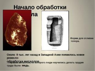 Начало обработки металла Около 9 тыс. лет назад в Западной Азии появилось нов