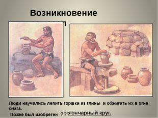 Возникновение ремесел Люди научились лепить горшки из глины и обжигать их в о