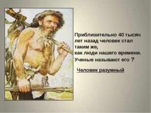 Приблизительно 40 тысяч лет назад человек стал таким же, как люди нашего врем
