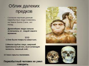 Облик далеких предков Согласно научным данным первобытные люди появились на З