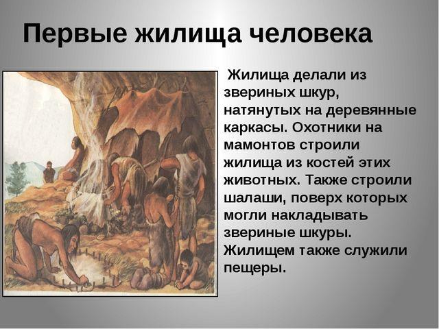 Первые жилища человека Жилища делали из звериных шкур, натянутых на деревянны...