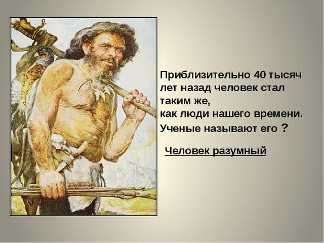 Приблизительно 40 тысяч лет назад человек стал таким же, как люди нашего врем...