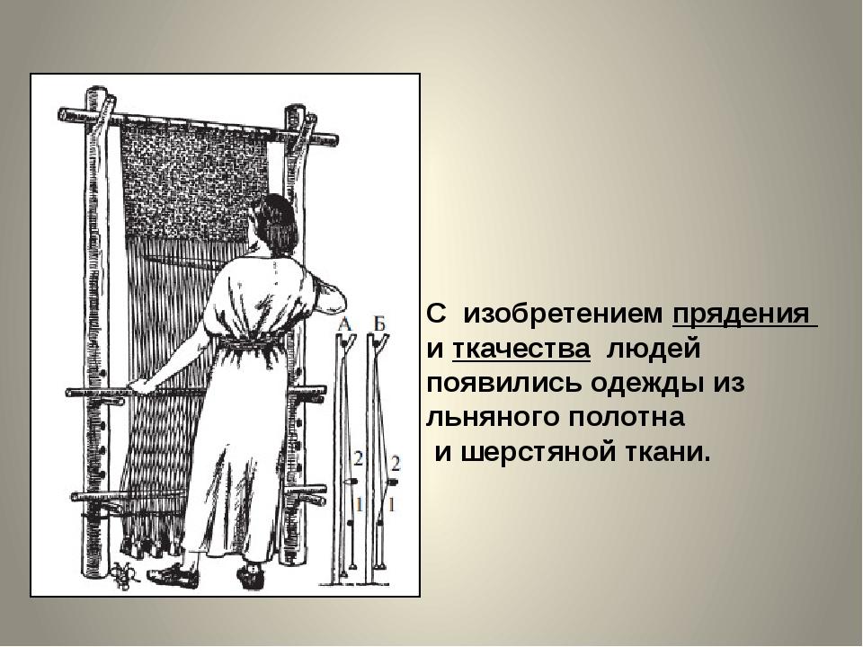 С изобретением прядения и ткачества людей появились одежды из льняного полотн...