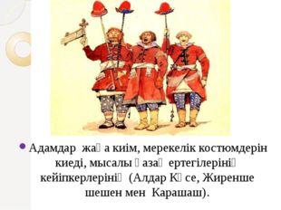 Адамдар жаңа киім, мерекелік костюмдерін киеді, мысалы қазақ ертегілерінің к