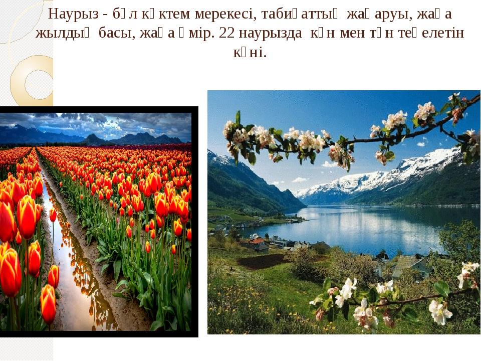 Наурыз - бұл көктем мерекесі, табиғаттың жаңаруы, жаңа жылдың басы, жаңа өмір...