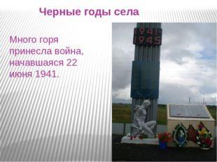 Черные годы села Много горя принесла война, начавшаяся 22 июня 1941.
