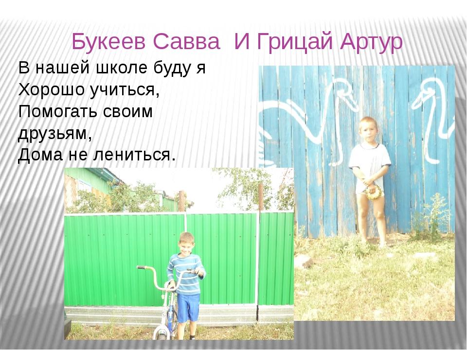 Букеев Савва И Грицай Артур В нашей школе буду я Хорошо учиться, Помогать сво...
