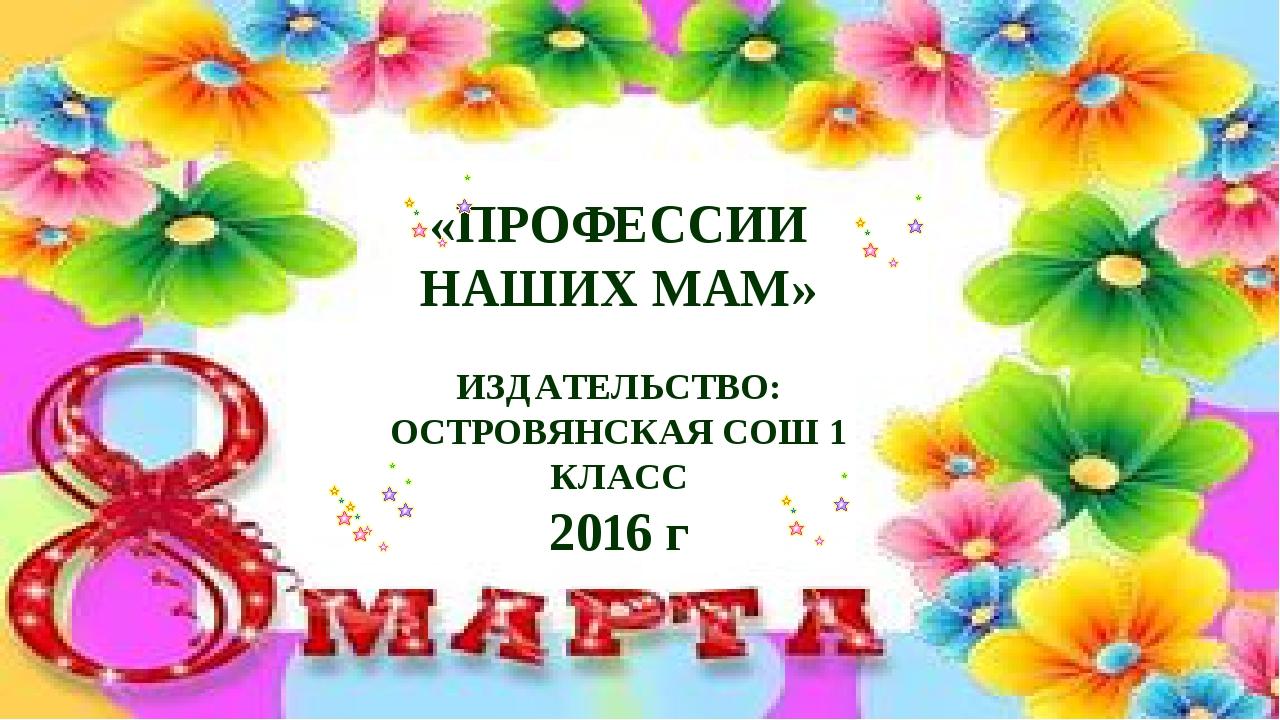 «ПРОФЕССИИ НАШИХ МАМ» ИЗДАТЕЛЬСТВО: ОСТРОВЯНСКАЯ СОШ 1 КЛАСС 2016 г
