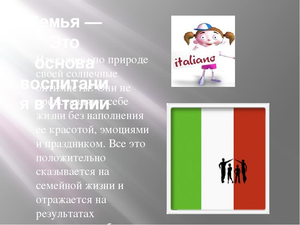 Семья — Это основа воспитания в Италии Итальянцы по природе своей солнечные...