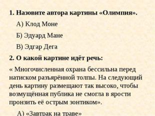 1. Назовите автора картины «Олимпия». А) Клод Моне Б) Эдуард Мане В) Эдгар Де