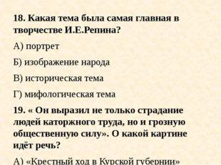 18. Какая тема была самая главная в творчестве И.Е.Репина? А) портрет Б) изоб