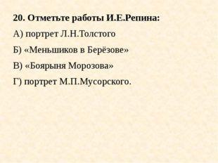 20. Отметьте работы И.Е.Репина: А) портрет Л.Н.Толстого Б) «Меньшиков в Берёз