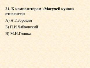 21. К композиторам «Могучей кучки» относится: А) А.Г.Бородин Б) П.И.Чайковски