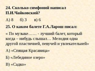 24. Сколько симфоний написал П.И.Чайковский? А) 8б) 3в) 6 25. О каком бал