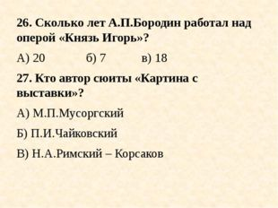 26. Сколько лет А.П.Бородин работал над оперой «Князь Игорь»? А) 20б) 7