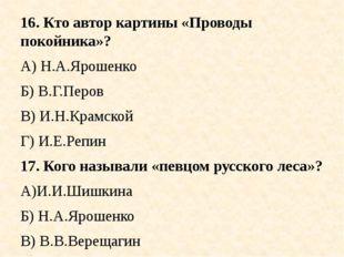 16. Кто автор картины «Проводы покойника»? А) Н.А.Ярошенко Б) В.Г.Перов В) И.