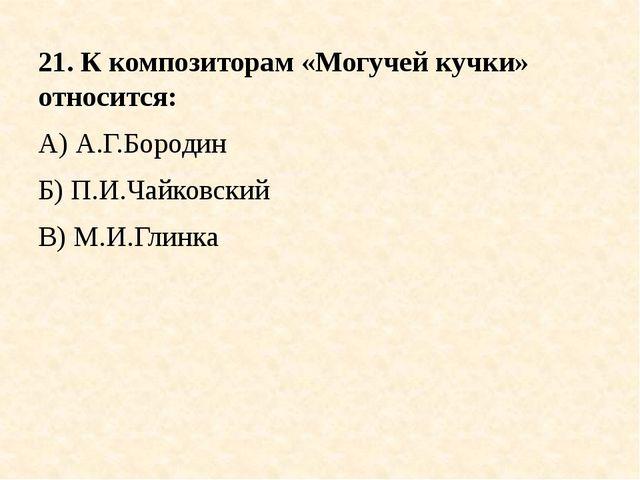 21. К композиторам «Могучей кучки» относится: А) А.Г.Бородин Б) П.И.Чайковски...