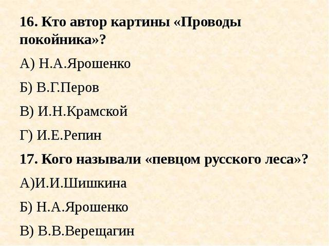 16. Кто автор картины «Проводы покойника»? А) Н.А.Ярошенко Б) В.Г.Перов В) И....