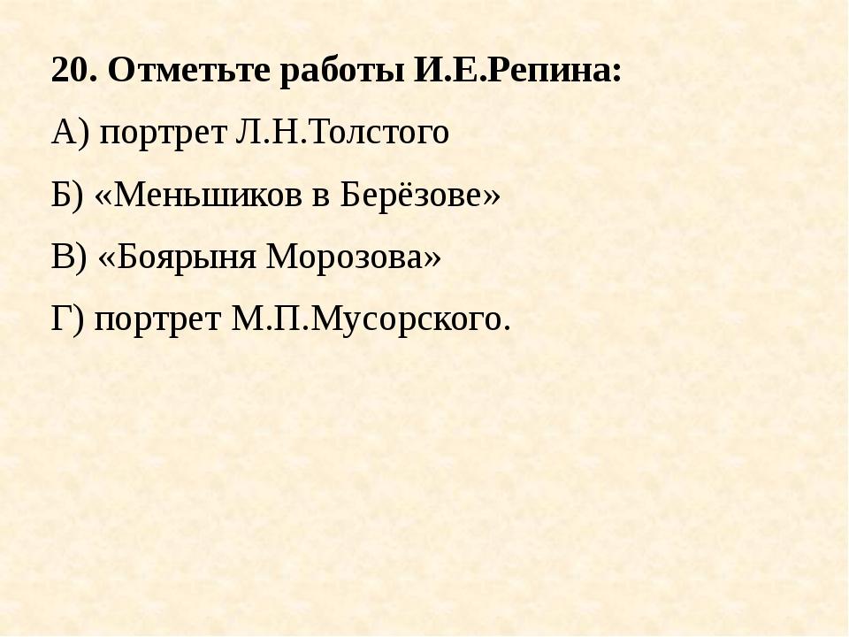 20. Отметьте работы И.Е.Репина: А) портрет Л.Н.Толстого Б) «Меньшиков в Берёз...