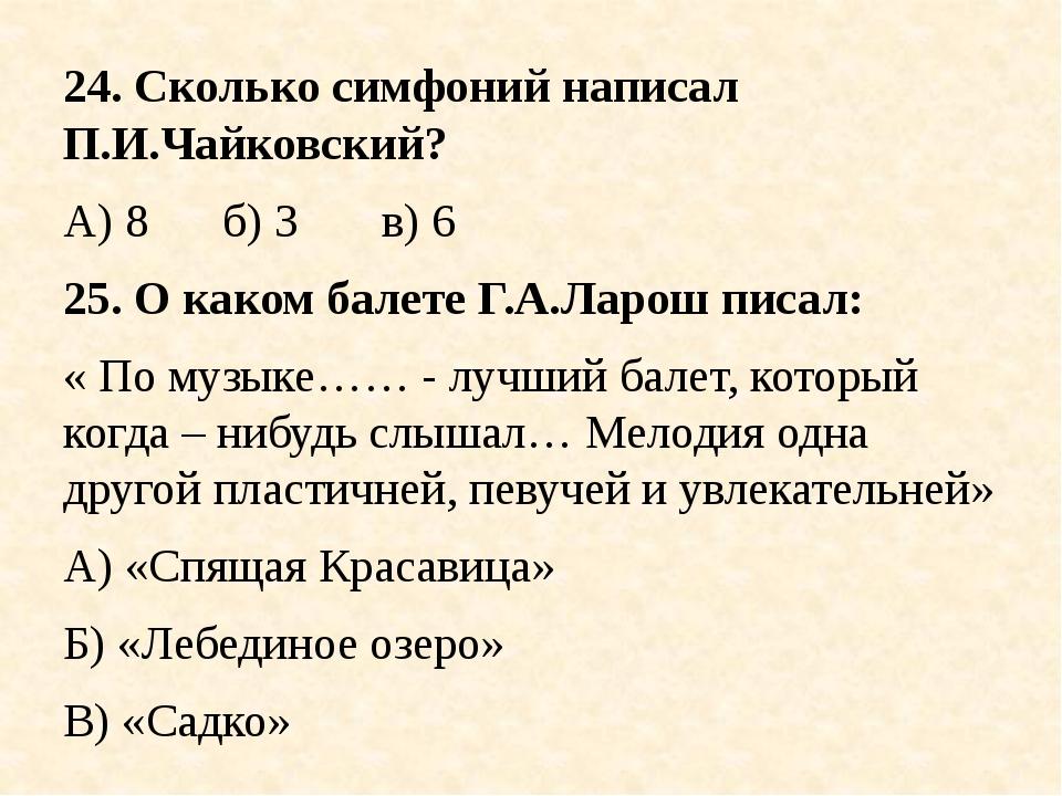 24. Сколько симфоний написал П.И.Чайковский? А) 8б) 3в) 6 25. О каком бал...