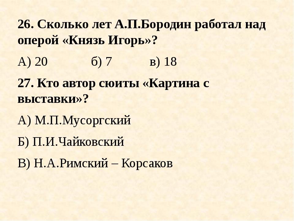 26. Сколько лет А.П.Бородин работал над оперой «Князь Игорь»? А) 20б) 7...