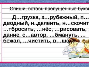 Спиши, вставь пропущенные буквы Д…грузка, з…рубежный, п…дводный, н..дклеить,