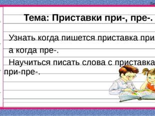 Тема: Приставки при-, пре-. Узнать когда пишется приставка при-, а когда пре-