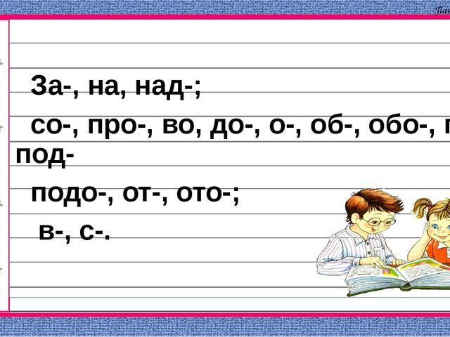 За-, на, над-; со-, про-, во, до-, о-, об-, обо-, по-, под- подо-, от-, ото-...