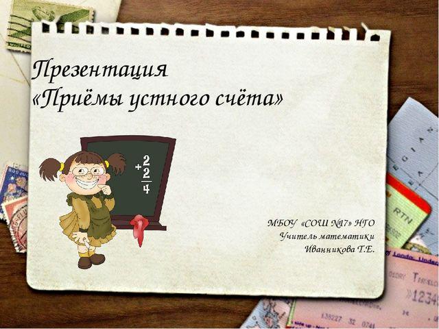 Презентация «Приёмы устного счёта» МБОУ «СОШ №17» НГО Учитель математики Иван...
