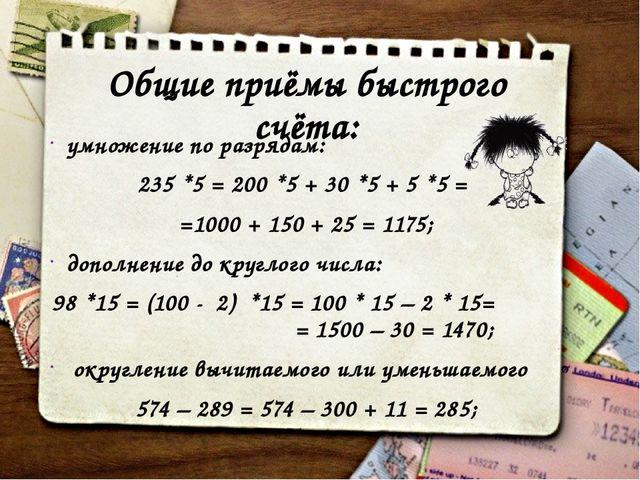 Общие приёмы быстрого счёта: умножение по разрядам: 235 *5 = 200 *5 + 30 *5 +...