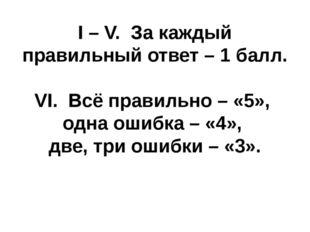 I – V. За каждый правильный ответ – 1 балл. VI. Всё правильно – «5», одна оши