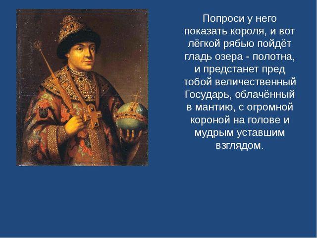 Попроси у него показать короля, и вот лёгкой рябью пойдёт гладь озера - полот...