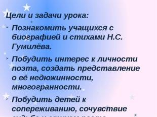 Цели и задачи урока: Познакомить учащихся с биографией и стихами Н.С. Гумилёв