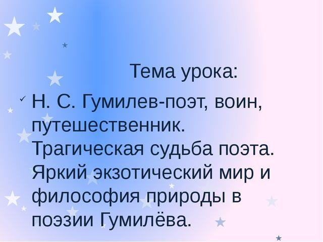 Тема урока: Н. С. Гумилев-поэт, воин, путешественник. Трагическая судьба поэ...