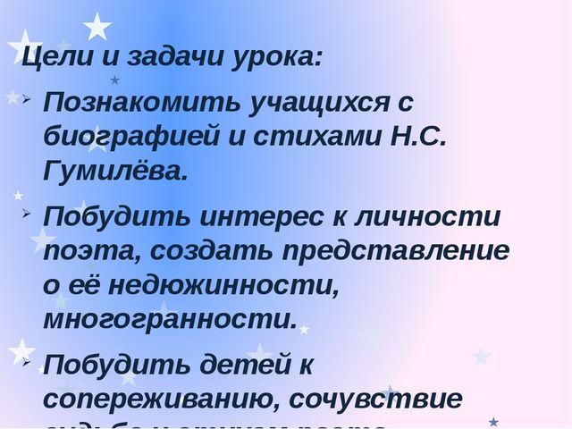 Цели и задачи урока: Познакомить учащихся с биографией и стихами Н.С. Гумилёв...