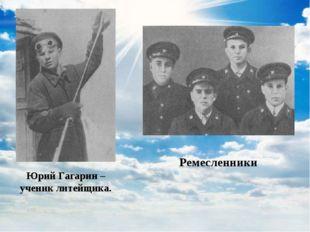 Юрий Гагарин – ученик литейщика. Ремесленники