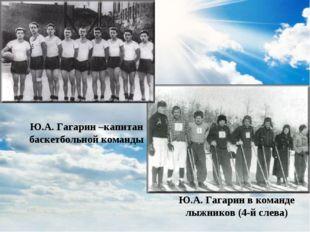 Ю.А. Гагарин –капитан баскетбольной команды Ю.А. Гагарин в команде лыжников (