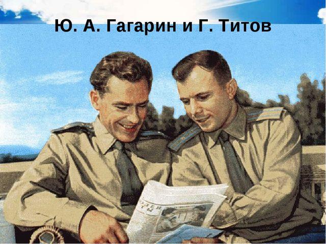 Ю. А. Гагарин и Г. Титов